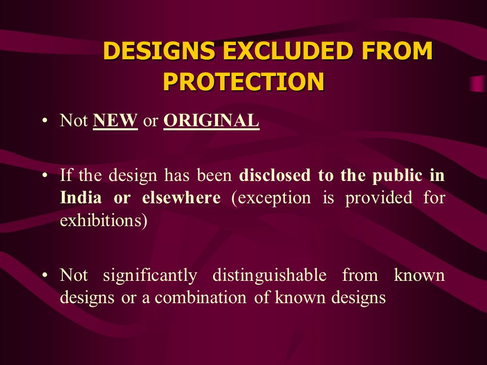 DESIGNS EXCLUDED FROM PROTECTION Not NEW or ORIGINAL If the design has been disclosed to the public in India or elsewhere (exception is provided for exhibitions) Not significantly distinguishable from known designs or a combination of known designs