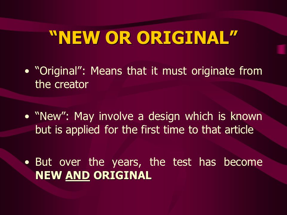 NEW OR ORIGINAL Original: Means that it must originate from the creator New: May involve a design which is known but is applied for the first time to that article NEW AND ORIGINALBut over the years, the test has become NEW AND ORIGINAL