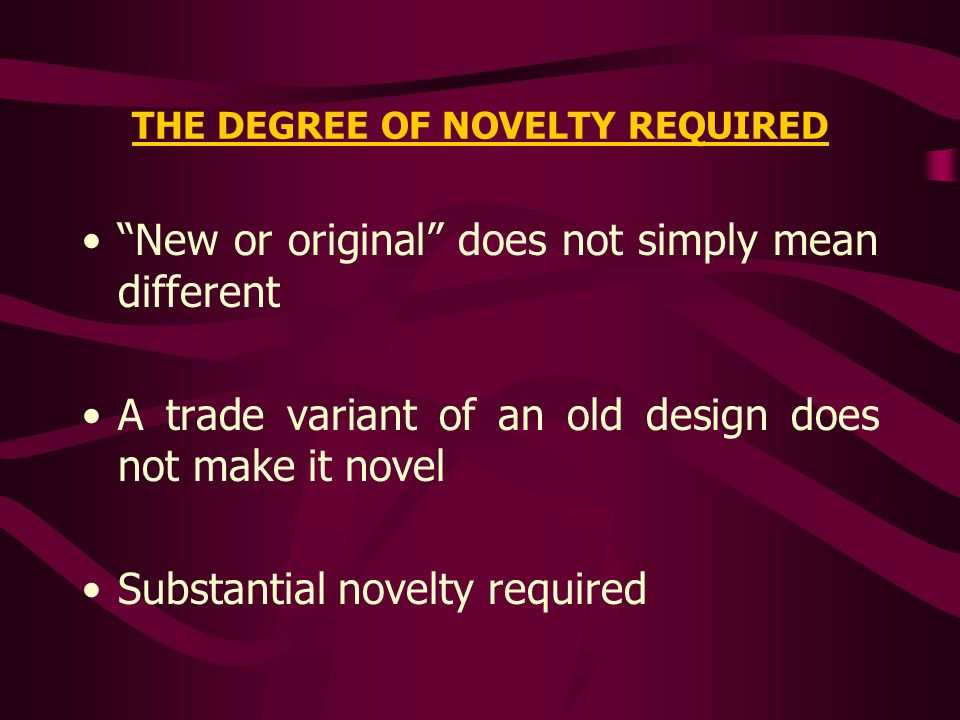 THE DEGREE OF NOVELTY REQUIRED New or original does not simply mean different A trade variant of an old design does not make it novel Substantial nove