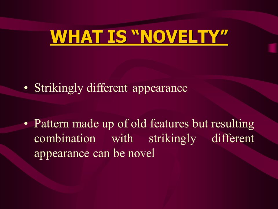 WHAT IS NOVELTY Strikingly different appearance Pattern made up of old features but resulting combination with strikingly different appearance can be novel