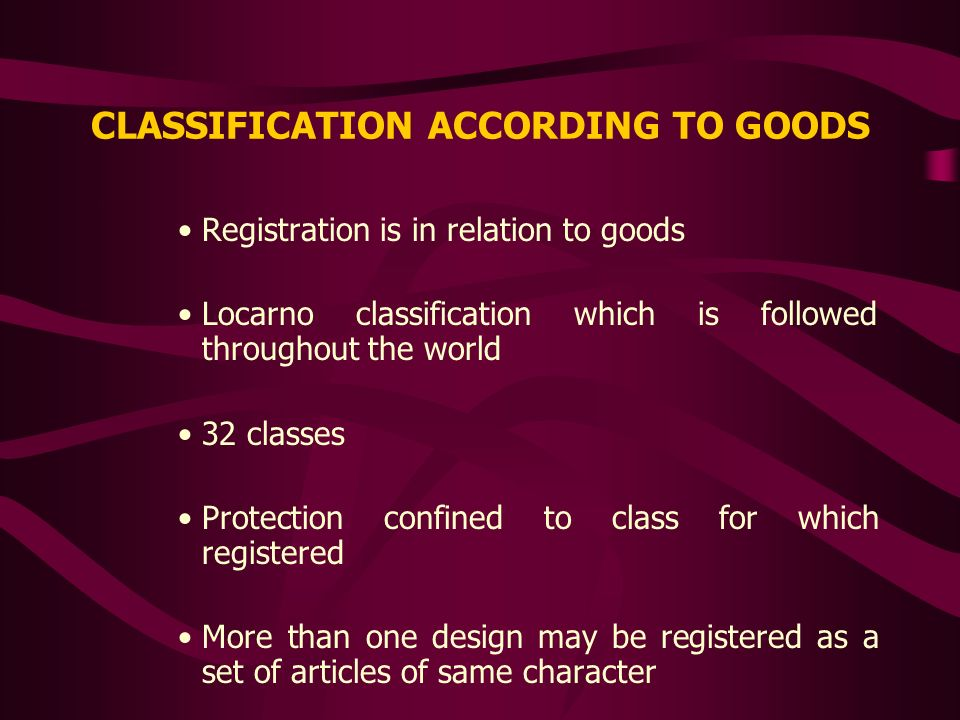 CLASSIFICATION ACCORDING TO GOODS Registration is in relation to goods Locarno classification which is followed throughout the world 32 classes Protec