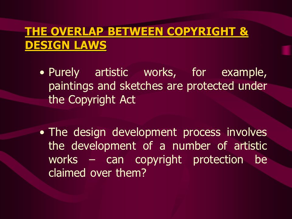 THE OVERLAP BETWEEN COPYRIGHT & DESIGN LAWS Purely artistic works, for example, paintings and sketches are protected under the Copyright Act The design development process involves the development of a number of artistic works – can copyright protection be claimed over them?