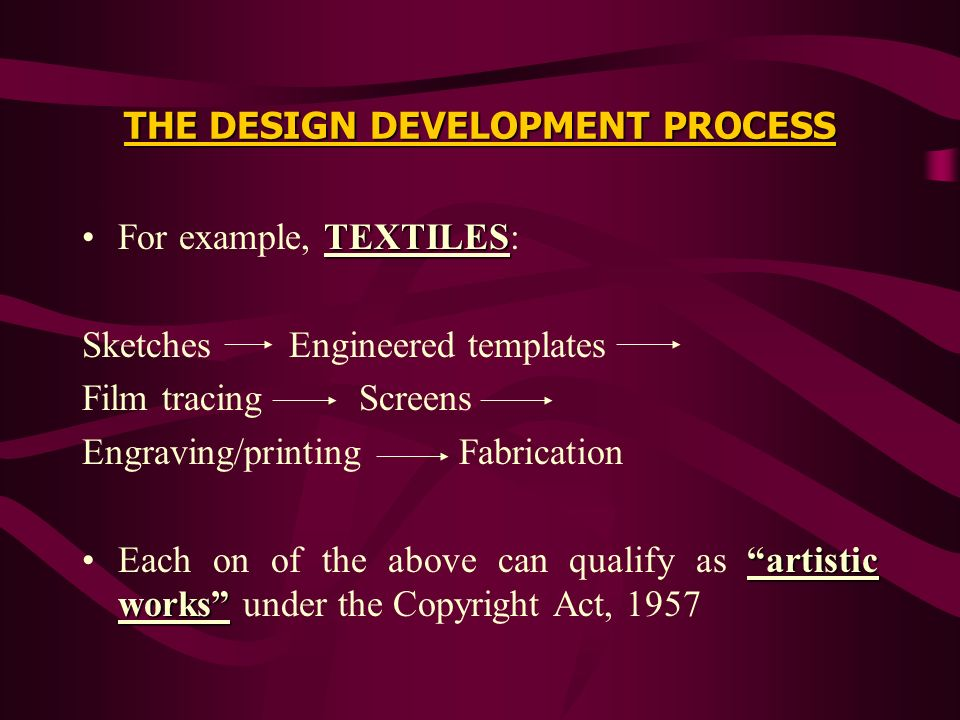 THE DESIGN DEVELOPMENT PROCESS TEXTILESFor example, TEXTILES: Sketches Engineered templates Film tracing Screens Engraving/printing Fabrication artist