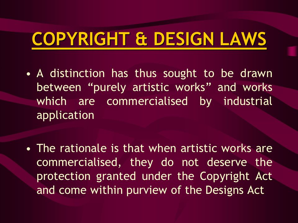 COPYRIGHT & DESIGN LAWS A distinction has thus sought to be drawn between purely artistic works and works which are commercialised by industrial application The rationale is that when artistic works are commercialised, they do not deserve the protection granted under the Copyright Act and come within purview of the Designs Act