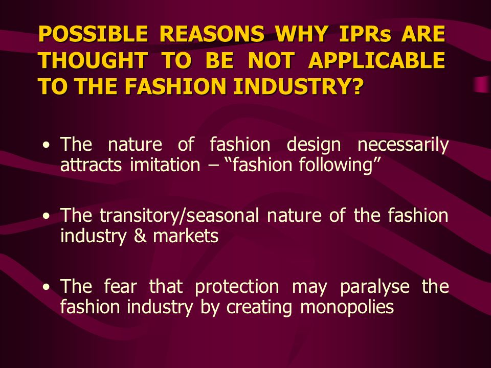 POSSIBLE REASONS WHY IPRs ARE THOUGHT TO BE NOT APPLICABLE TO THE FASHION INDUSTRY? The nature of fashion design necessarily attracts imitation – fash