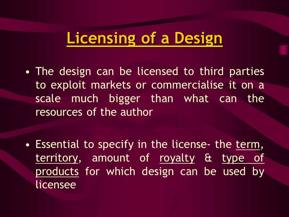 Licensing of a Design The design can be licensed to third parties to exploit markets or commercialise it on a scale much bigger than what can the resources of the author Essential to specify in the license- the term, territory, amount of royalty & type of products for which design can be used by licensee