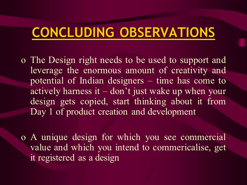 CONCLUDING OBSERVATIONS oThe Design right needs to be used to support and leverage the enormous amount of creativity and potential of Indian designers