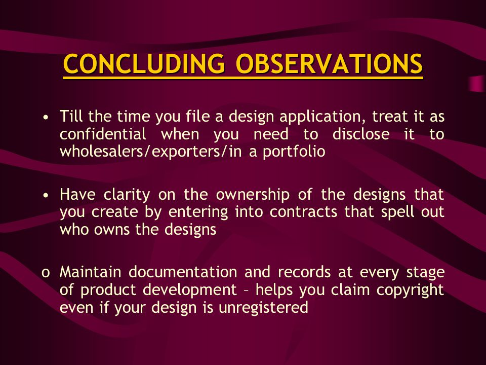 CONCLUDING OBSERVATIONS Till the time you file a design application, treat it as confidential when you need to disclose it to wholesalers/exporters/in a portfolio Have clarity on the ownership of the designs that you create by entering into contracts that spell out who owns the designs oMaintain documentation and records at every stage of product development – helps you claim copyright even if your design is unregistered
