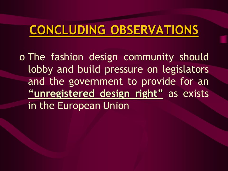 CONCLUDING OBSERVATIONS unregistered design right oThe fashion design community should lobby and build pressure on legislators and the government to provide for an unregistered design right as exists in the European Union