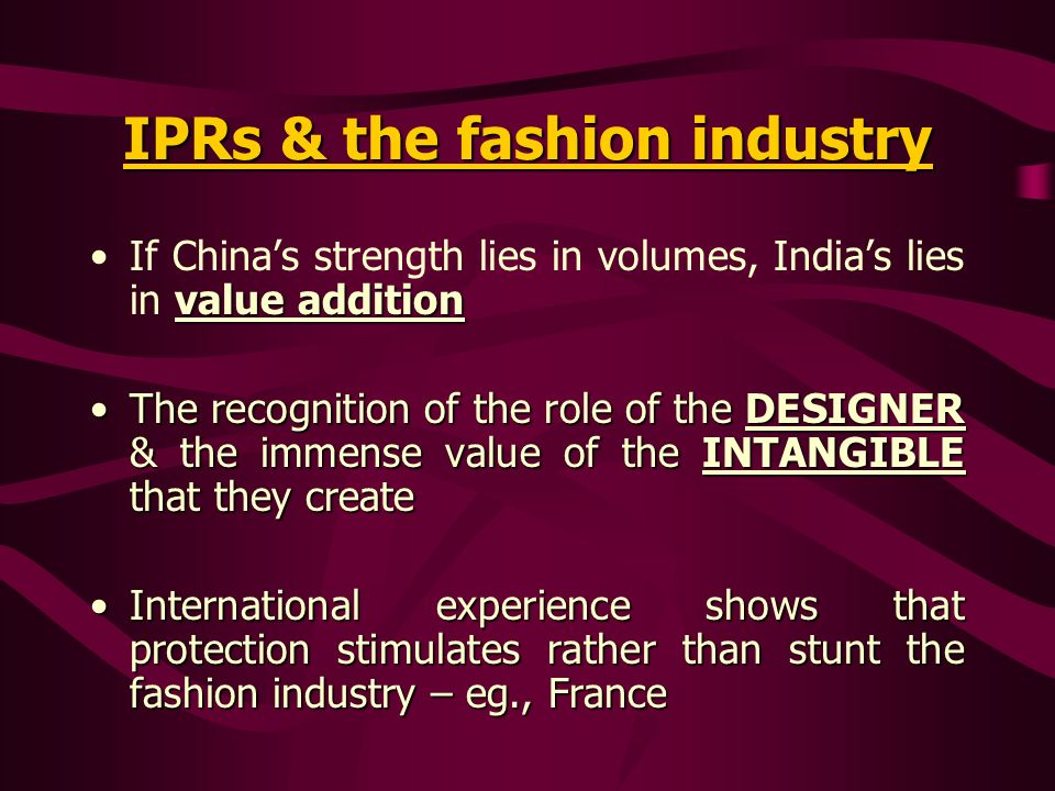 IPRs & the fashion industry value additionIf Chinas strength lies in volumes, Indias lies in value addition The recognition of the role of the DESIGNER & the immense value of the INTANGIBLE that they createThe recognition of the role of the DESIGNER & the immense value of the INTANGIBLE that they create International experience shows that protection stimulates rather than stunt the fashion industry – eg., FranceInternational experience shows that protection stimulates rather than stunt the fashion industry – eg., France
