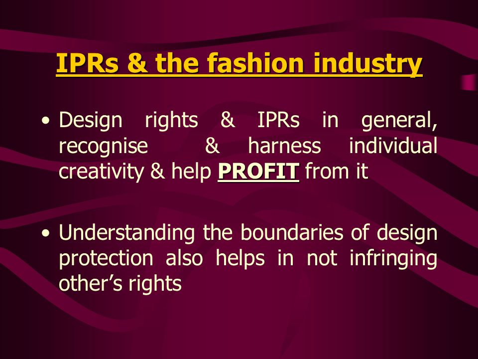 IPRs & the fashion industry PROFITDesign rights & IPRs in general, recognise & harness individual creativity & help PROFIT from it Understanding the b