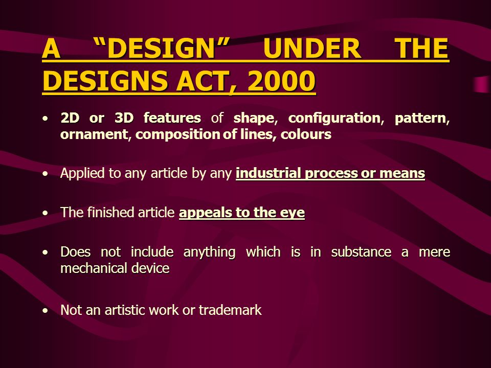 A DESIGN UNDER THE DESIGNS ACT, 2000 2D or 3D features2D or 3D features of shape, configuration, pattern, ornament, composition of lines, colours industrial process or meansApplied to any article by any industrial process or means appeals to the eyeThe finished article appeals to the eye Does not include anything which is in substance a mere mechanical deviceDoes not include anything which is in substance a mere mechanical device Not an artistic work or trademark