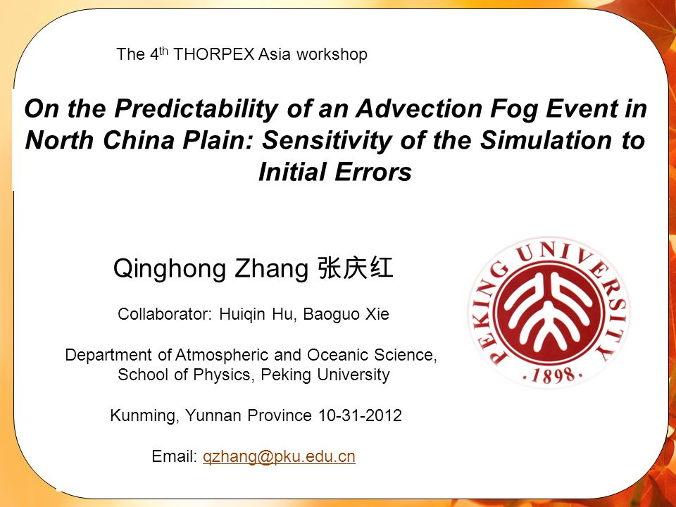 On the Predictability of an Advection Fog Event in North China Plain: Sensitivity of the Simulation to Initial Errors Qinghong Zhang Collaborator: Huiqin Hu, Baoguo Xie Department of Atmospheric and Oceanic Science, School of Physics, Peking University Kunming, Yunnan Province The 4 th THORPEX Asia workshop