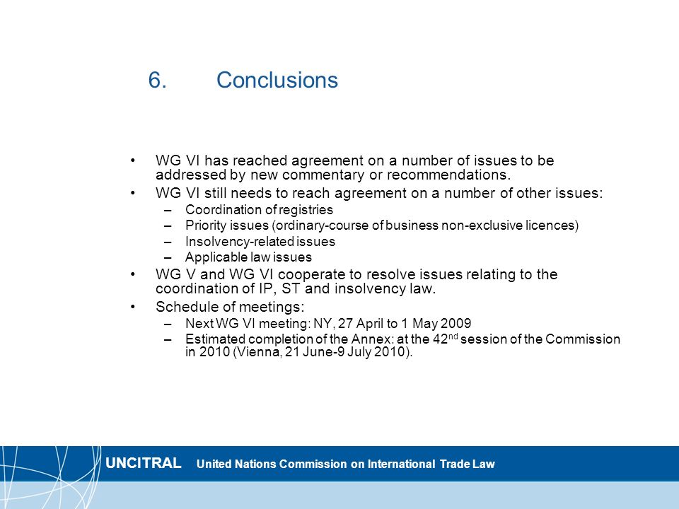UNCITRAL United Nations Commission on International Trade Law 6.Conclusions WG VI has reached agreement on a number of issues to be addressed by new commentary or recommendations.