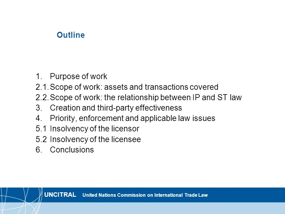 UNCITRAL United Nations Commission on International Trade Law Outline 1.Purpose of work 2.1.Scope of work: assets and transactions covered 2.2.Scope of work: the relationship between IP and ST law 3.