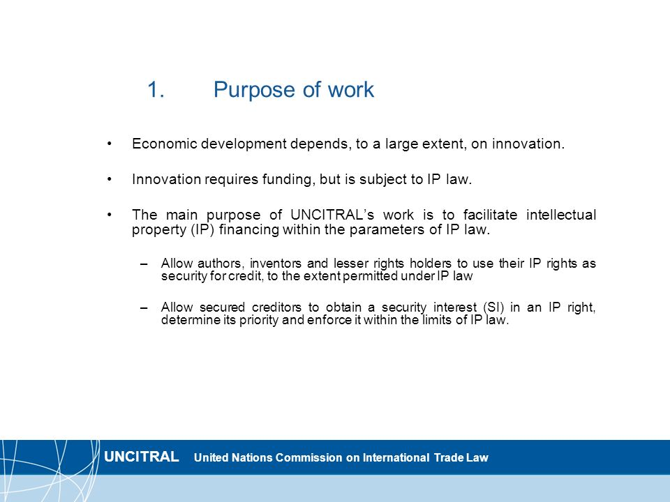 UNCITRAL United Nations Commission on International Trade Law 2.1.Scope of work: assets and transactions covered The characterization of IP rights and whether they may be encumbered is a matter of IP law.
