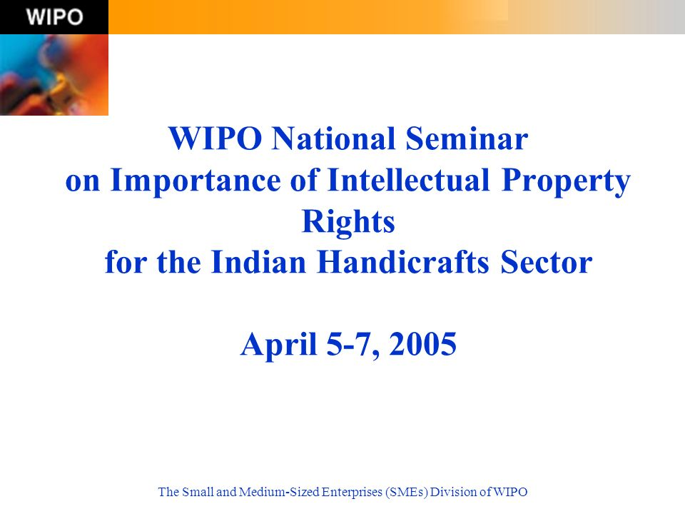 The Small and Medium-Sized Enterprises (SMEs) Division of WIPO WIPO National Seminar on Importance of Intellectual Property Rights for the Indian Hand