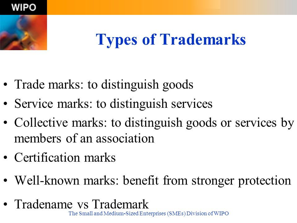 The Small and Medium-Sized Enterprises (SMEs) Division of WIPO Types of Trademarks Trade marks: to distinguish goods Service marks: to distinguish ser