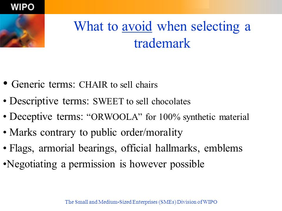 The Small and Medium-Sized Enterprises (SMEs) Division of WIPO What to avoid when selecting a trademark Generic terms: CHAIR to sell chairs Descriptiv