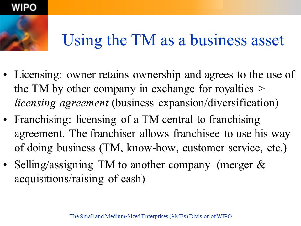 The Small and Medium-Sized Enterprises (SMEs) Division of WIPO Using the TM as a business asset Licensing: owner retains ownership and agrees to the u