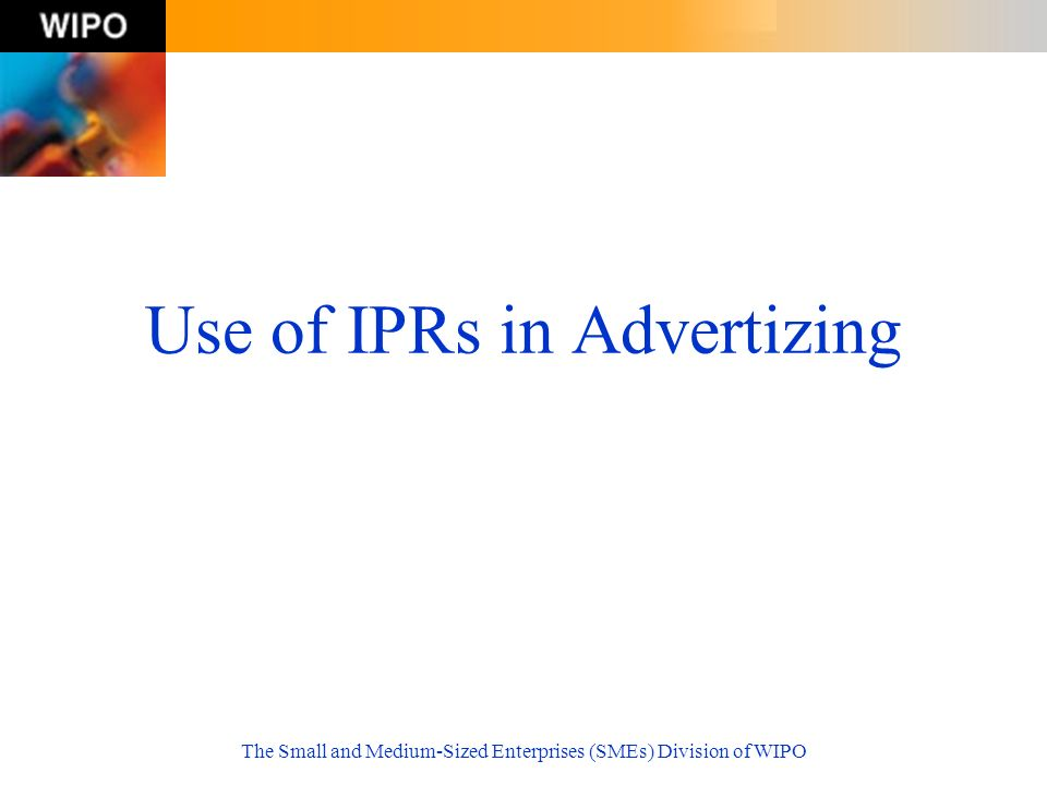 The Small and Medium-Sized Enterprises (SMEs) Division of WIPO Use of IPRs in Advertizing