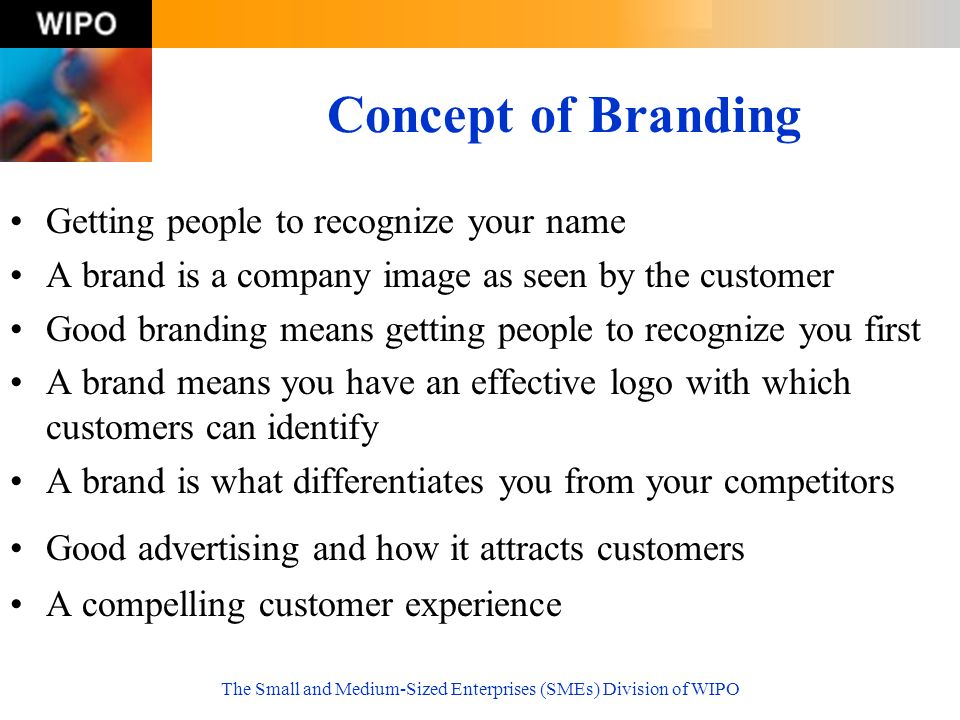The Small and Medium-Sized Enterprises (SMEs) Division of WIPO Concept of Branding Getting people to recognize your name A brand is a company image as