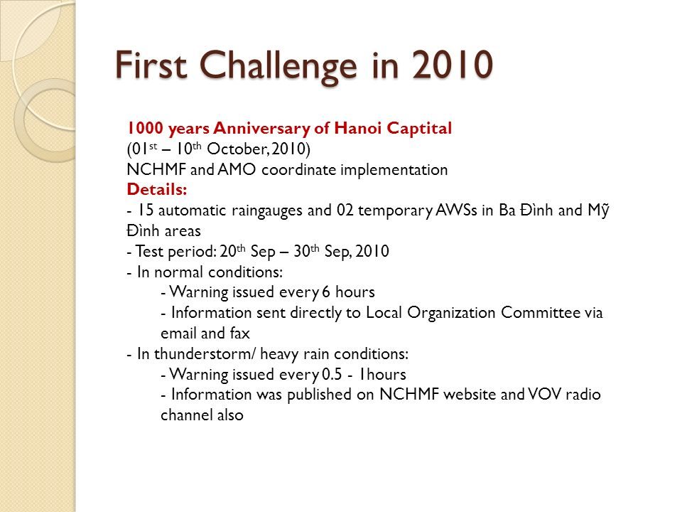 First Challenge in years Anniversary of Hanoi Captital (01 st – 10 th October, 2010) NCHMF and AMO coordinate implementation Details: - 15 automatic raingauges and 02 temporary AWSs in Ba Đình and M Đình areas - Test period: 20 th Sep – 30 th Sep, In normal conditions: - Warning issued every 6 hours - Information sent directly to Local Organization Committee via  and fax - In thunderstorm/ heavy rain conditions: - Warning issued every hours - Information was published on NCHMF website and VOV radio channel also