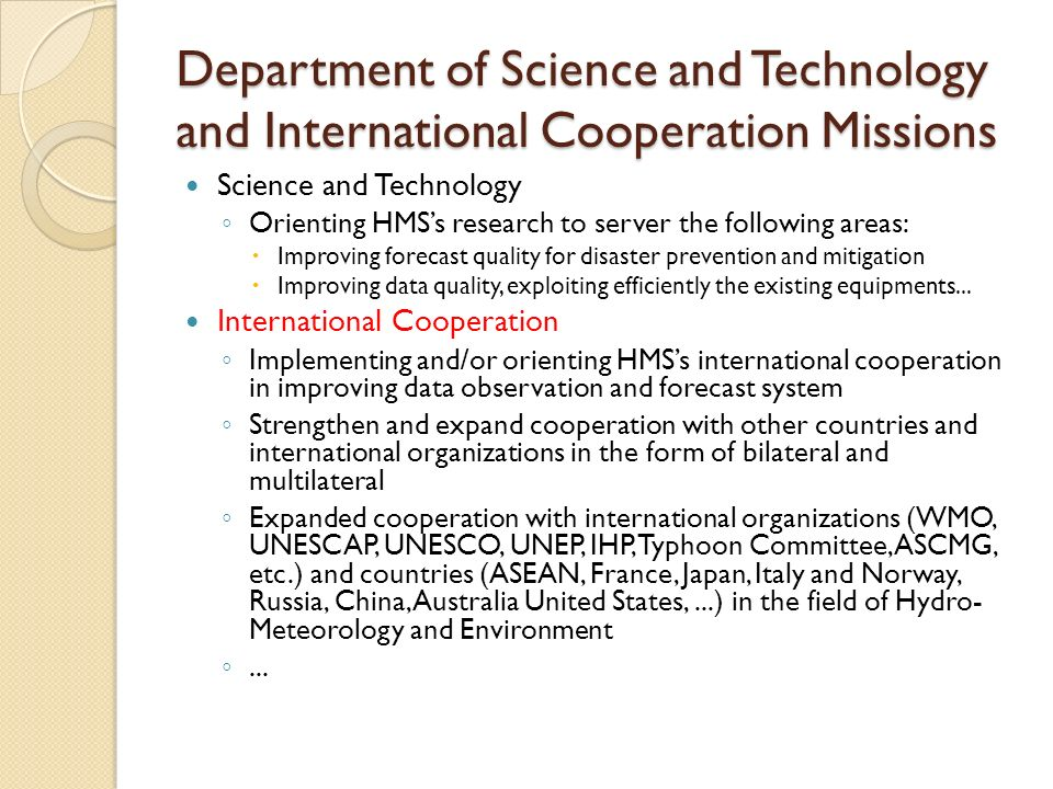 Department of Science and Technology and International Cooperation Missions Science and Technology Orienting HMSs research to server the following areas: Improving forecast quality for disaster prevention and mitigation Improving data quality, exploiting efficiently the existing equipments...