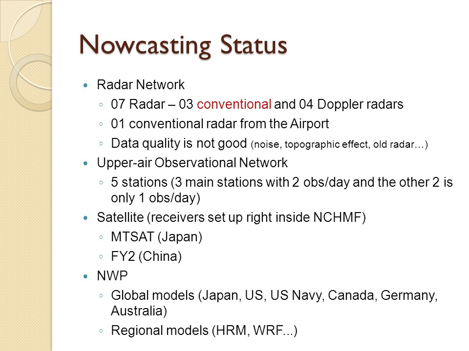 Nowcasting Status Radar Network 07 Radar – 03 conventional and 04 Doppler radars 01 conventional radar from the Airport Data quality is not good (noise, topographic effect, old radar…) Upper-air Observational Network 5 stations (3 main stations with 2 obs/day and the other 2 is only 1 obs/day) Satellite (receivers set up right inside NCHMF) MTSAT (Japan) FY2 (China) NWP Global models (Japan, US, US Navy, Canada, Germany, Australia) Regional models (HRM, WRF...)