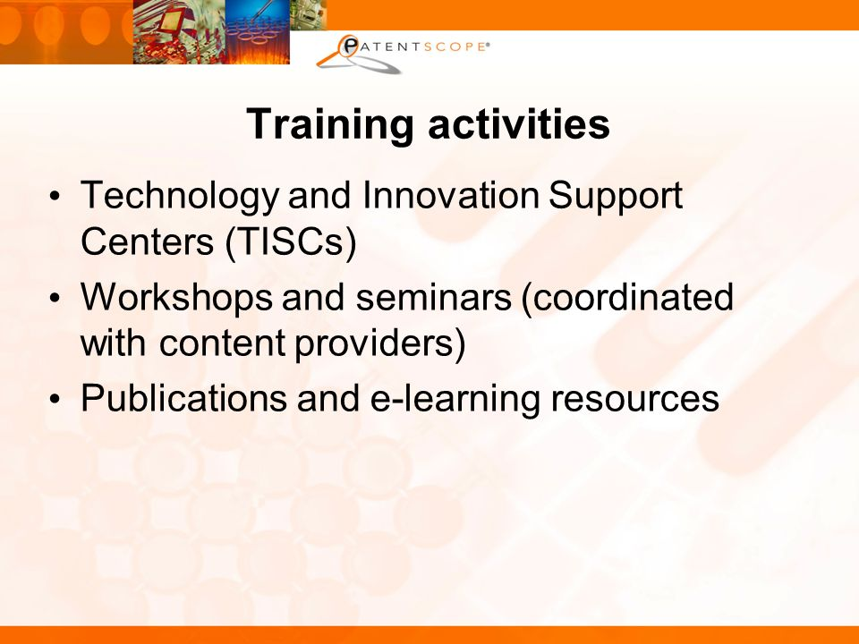 Training activities Technology and Innovation Support Centers (TISCs) Workshops and seminars (coordinated with content providers) Publications and e-learning resources
