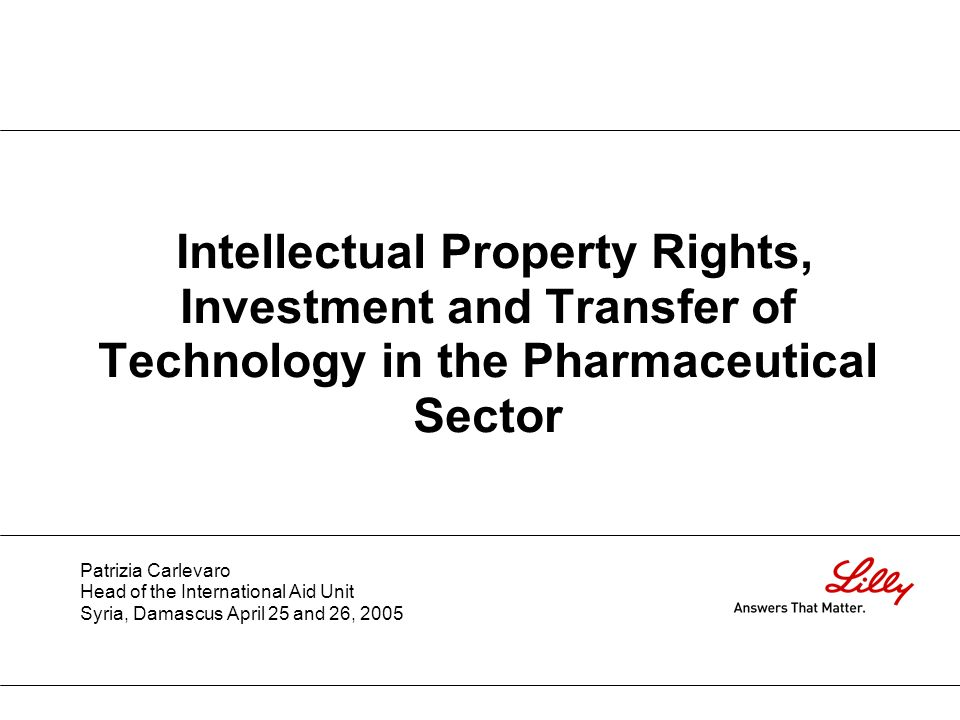 Intellectual Property Rights, Investment and Transfer of Technology in the Pharmaceutical Sector Patrizia Carlevaro Head of the International Aid Unit Syria, Damascus April 25 and 26, 2005
