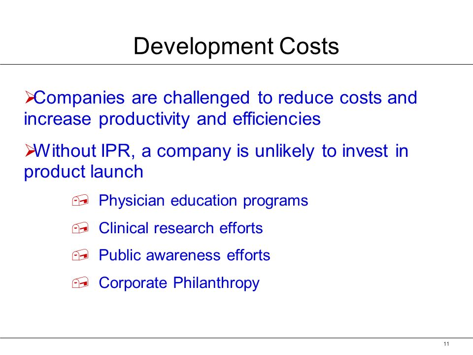 11 Development Costs Companies are challenged to reduce costs and increase productivity and efficiencies Without IPR, a company is unlikely to invest in product launch,, Physician education programs,, Clinical research efforts,, Public awareness efforts,, Corporate Philanthropy