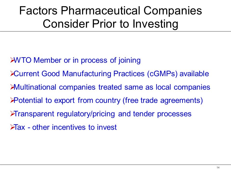 14 WTO Member or in process of joining Current Good Manufacturing Practices (cGMPs) available Multinational companies treated same as local companies Potential to export from country (free trade agreements) Transparent regulatory/pricing and tender processes Tax - other incentives to invest Factors Pharmaceutical Companies Consider Prior to Investing