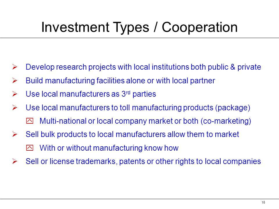 15 Investment Types / Cooperation Develop research projects with local institutions both public & private Build manufacturing facilities alone or with local partner Use local manufacturers as 3 rd parties Use local manufacturers to toll manufacturing products (package) y yMulti-national or local company market or both (co-marketing) Sell bulk products to local manufacturers allow them to market y yWith or without manufacturing know how Sell or license trademarks, patents or other rights to local companies