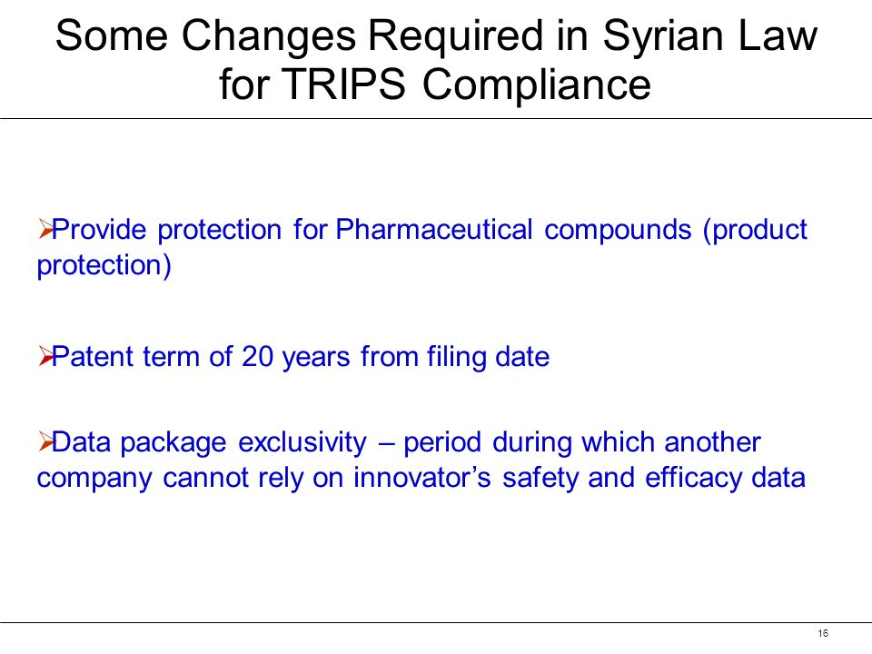 16 Some Changes Required in Syrian Law for TRIPS Compliance Provide protection for Pharmaceutical compounds (product protection) Patent term of 20 years from filing date Data package exclusivity – period during which another company cannot rely on innovators safety and efficacy data
