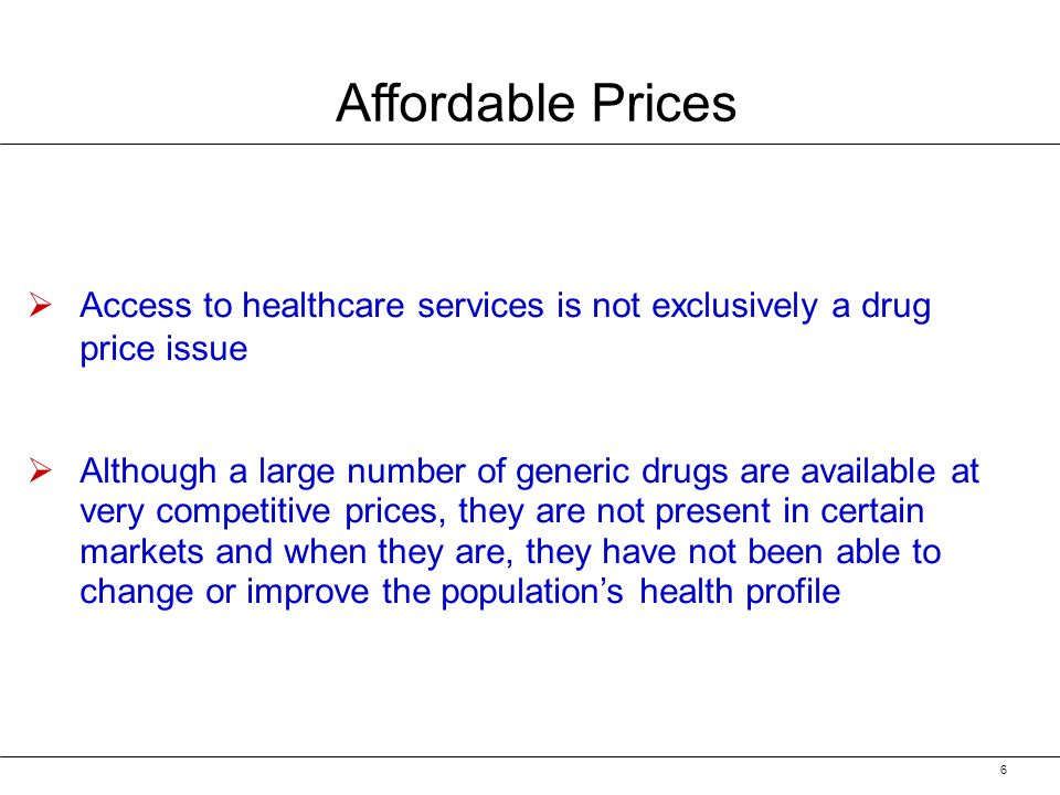 6 Affordable Prices Access to healthcare services is not exclusively a drug price issue Although a large number of generic drugs are available at very