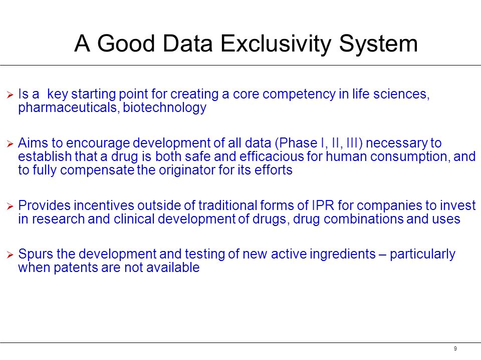 9 A Good Data Exclusivity System Is a key starting point for creating a core competency in life sciences, pharmaceuticals, biotechnology Aims to encourage development of all data (Phase I, II, III) necessary to establish that a drug is both safe and efficacious for human consumption, and to fully compensate the originator for its efforts Provides incentives outside of traditional forms of IPR for companies to invest in research and clinical development of drugs, drug combinations and uses Spurs the development and testing of new active ingredients – particularly when patents are not available