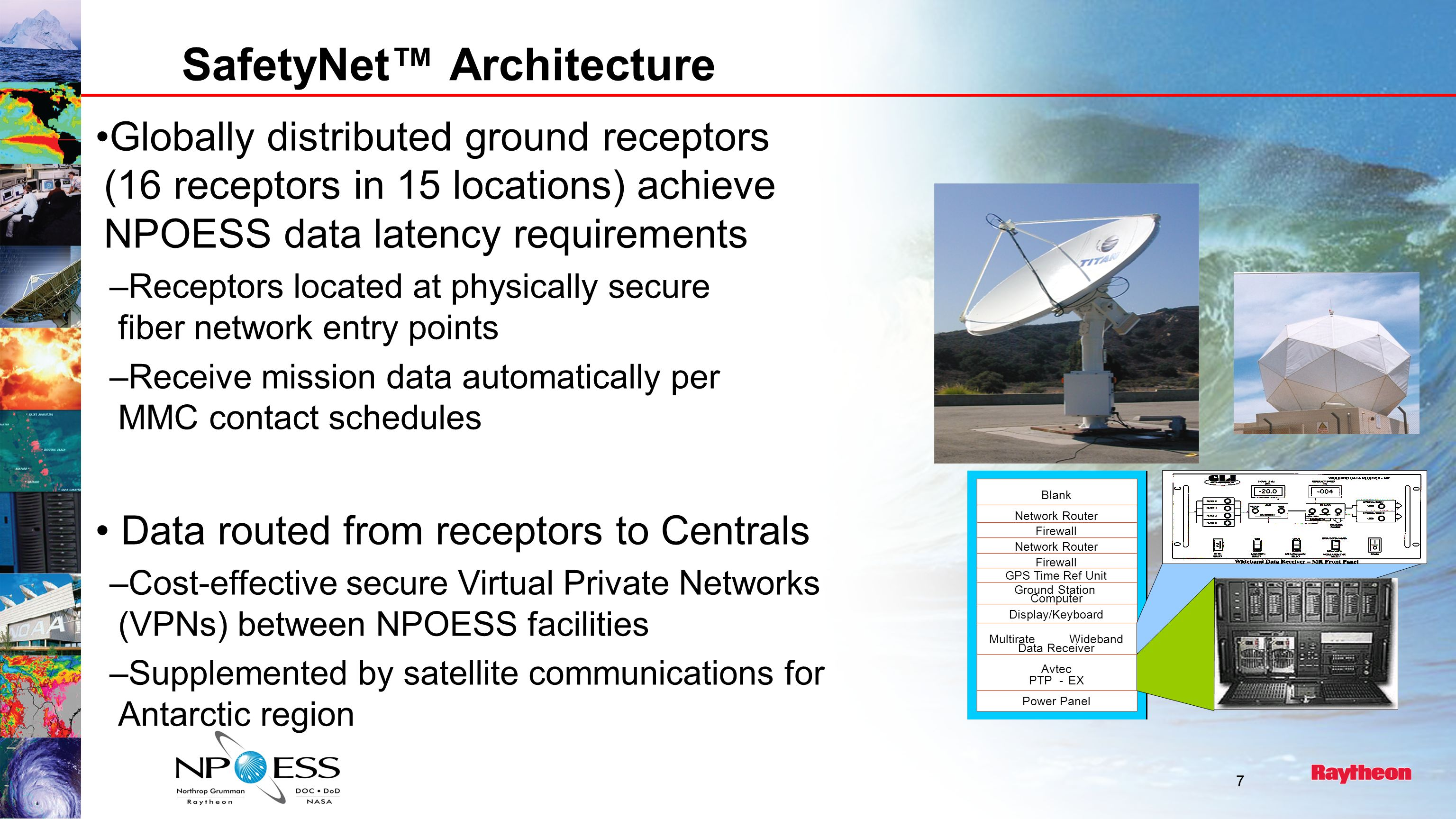 7 SafetyNet Architecture Blank Network Router Firewall Network Router Firewall GPS Time Ref Unit Ground Station Computer Display/Keyboard MultirateWideband Data Receiver Power Panel Avtec PTP-EX Globally distributed ground receptors (16 receptors in 15 locations) achieve NPOESS data latency requirements –Receptors located at physically secure fiber network entry points –Receive mission data automatically per MMC contact schedules Data routed from receptors to Centrals –Cost-effective secure Virtual Private Networks (VPNs) between NPOESS facilities –Supplemented by satellite communications for Antarctic region
