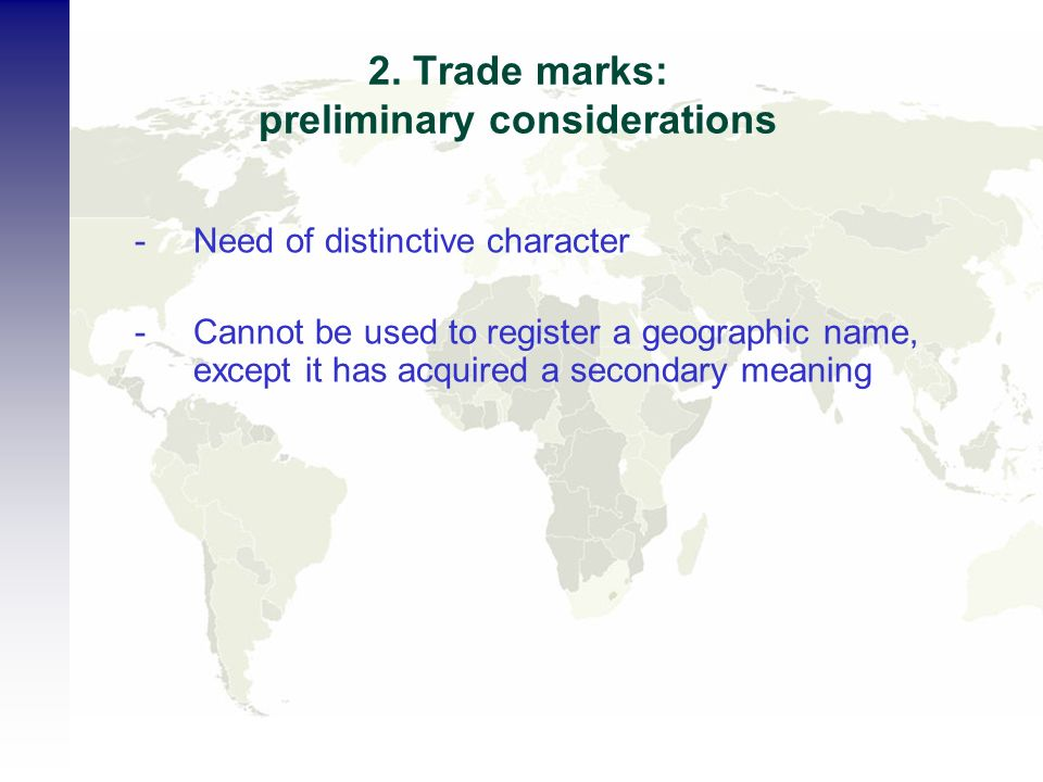2. Trade marks: preliminary considerations -Need of distinctive character -Cannot be used to register a geographic name, except it has acquired a seco