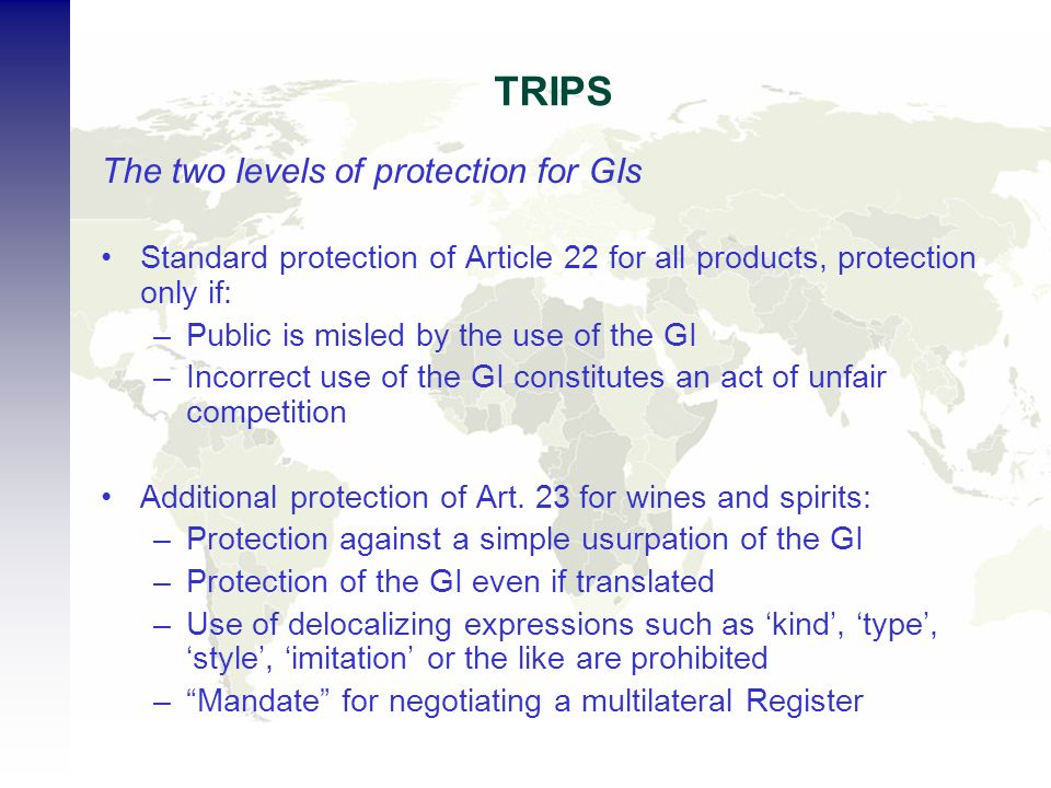 TRIPS The two levels of protection for GIs Standard protection of Article 22 for all products, protection only if: –Public is misled by the use of the