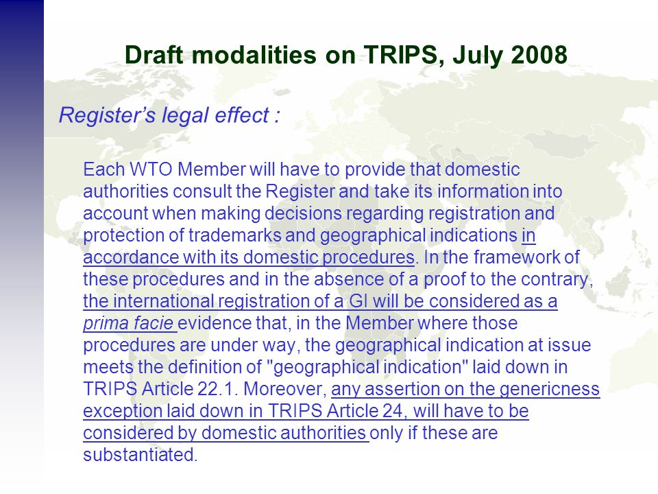 Draft modalities on TRIPS, July 2008 Registers legal effect : Each WTO Member will have to provide that domestic authorities consult the Register and take its information into account when making decisions regarding registration and protection of trademarks and geographical indications in accordance with its domestic procedures.