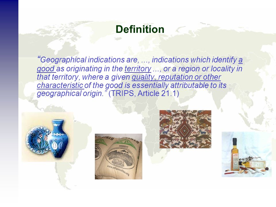 Definition Geographical indications are,..., indications which identify a good as originating in the territory..., or a region or locality in that territory, where a given quality, reputation or other characteristic of the good is essentially attributable to its geographical origin.