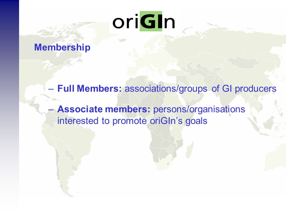 Membership –Full Members: associations/groups of GI producers –Associate members: persons/organisations interested to promote oriGIns goals