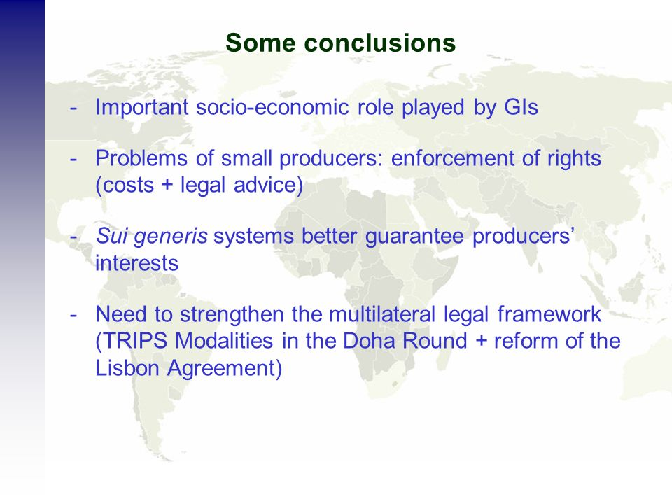 Some conclusions -Important socio-economic role played by GIs -Problems of small producers: enforcement of rights (costs + legal advice) -Sui generis systems better guarantee producers interests -Need to strengthen the multilateral legal framework (TRIPS Modalities in the Doha Round + reform of the Lisbon Agreement)