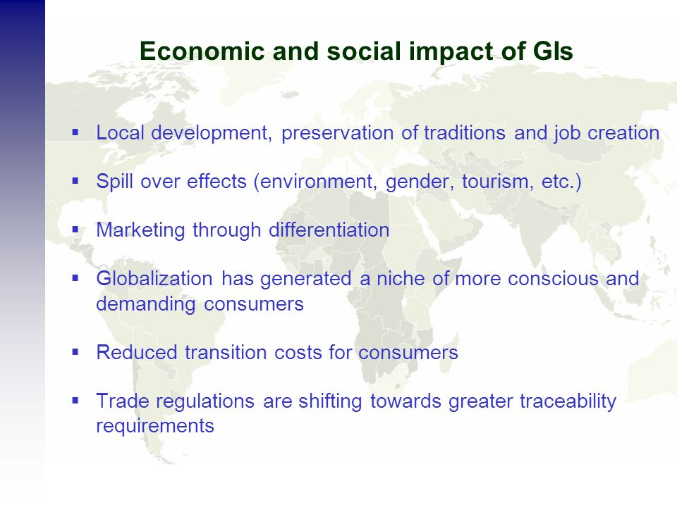 Economic and social impact of GIs Local development, preservation of traditions and job creation Spill over effects (environment, gender, tourism, etc.) Marketing through differentiation Globalization has generated a niche of more conscious and demanding consumers Reduced transition costs for consumers Trade regulations are shifting towards greater traceability requirements