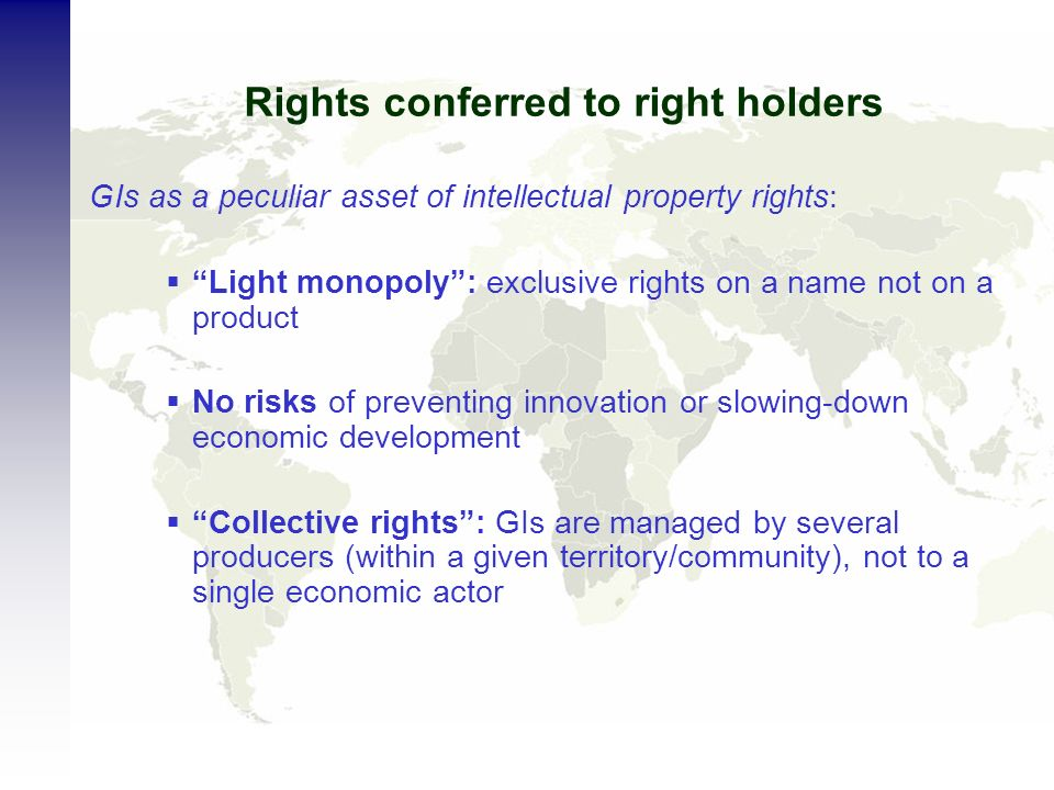 Rights conferred to right holders GIs as a peculiar asset of intellectual property rights: Light monopoly: exclusive rights on a name not on a product No risks of preventing innovation or slowing-down economic development Collective rights: GIs are managed by several producers (within a given territory/community), not to a single economic actor