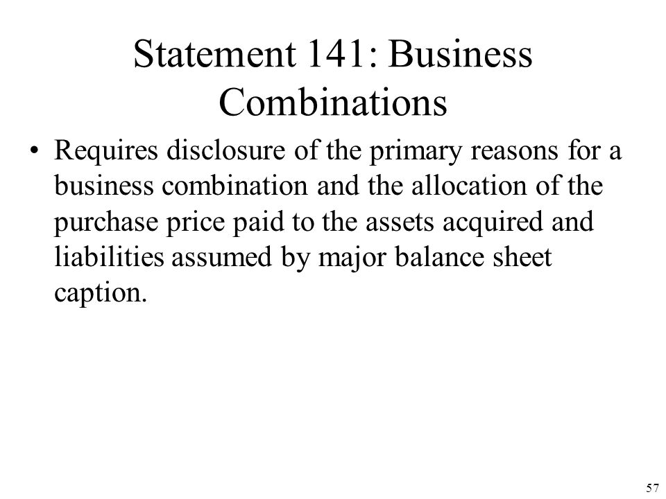 56 Statement 141: Business Combinations All business combinations initiated after June 30, 2001 must use the PURCHASE METHOD Pooling-of-Interests meth