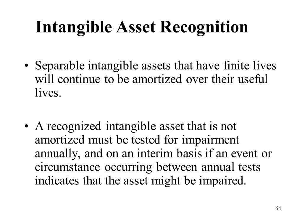 63 Intangible Asset Recognition A number of pertinent factors that should be considered in deciding the useful life of an asset: –Expected use of the