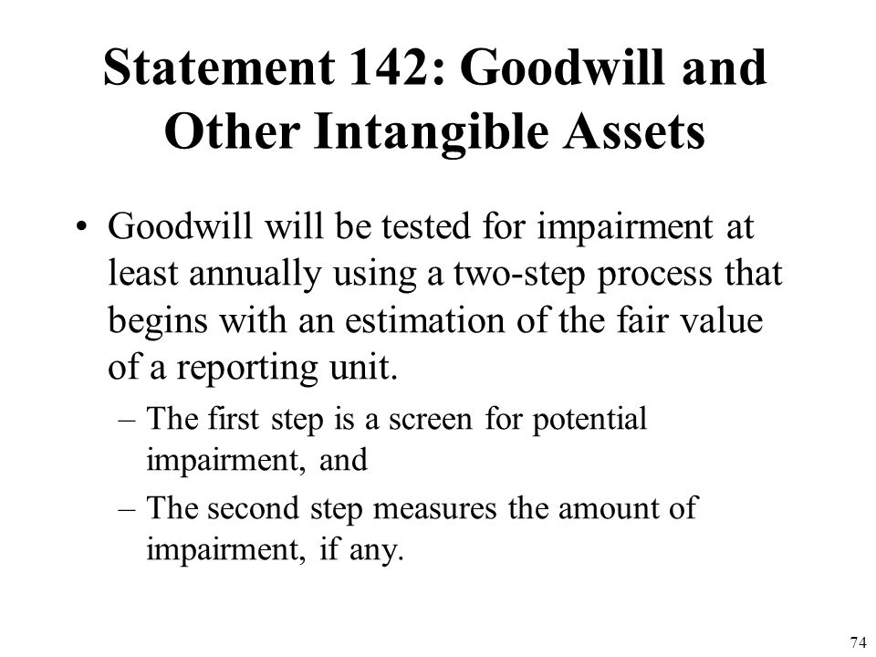 73 Statement 142: Goodwill and Other Intangible Assets Goodwill and intangible assets that have indefinite useful lives will not be amortized but rath