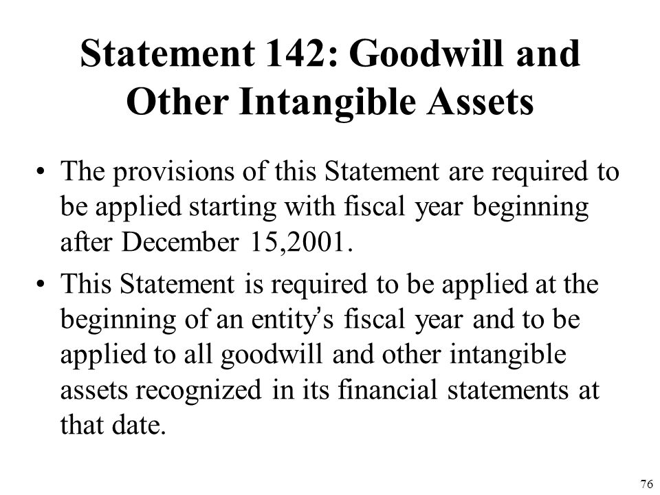 75 Statement 142: Goodwill and Other Intangible Assets This statement requires disclosure of information about goodwill and other intangible assets in